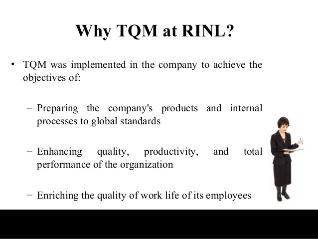 Why TQM at RINL?• TQM was implemented in the company to achieve the  objectives of:   – Preparing the companys products an...