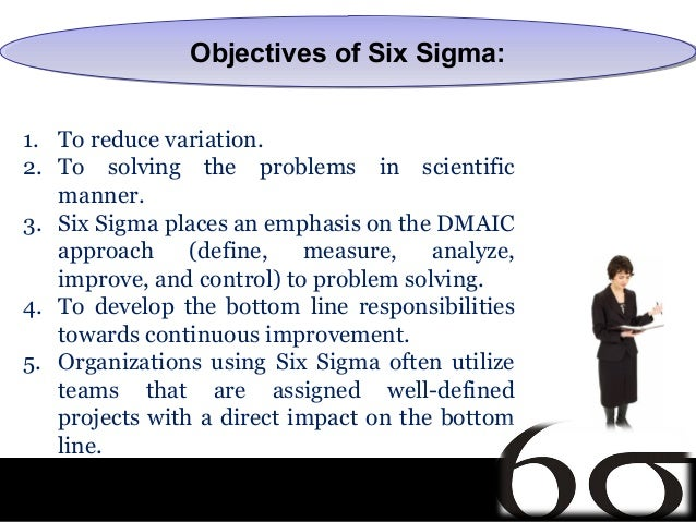 Objectives of Six Sigma:               Objectives of Six Sigma:1. To reduce variation.2. To solving the problems in scient...