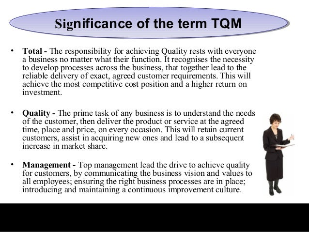 Significance of the term TQM             Significance of the term TQM•   Total - The responsibility for achieving Quality ...