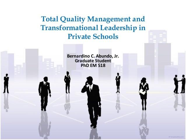 Total Quality Management and Transformational Leadership in Private Schools Bernardino C. Abundo, Jr. Graduate Student PhD...
