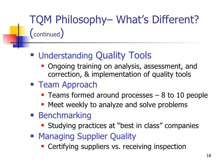 TQM Philosophy– What's Different? ( continued ) <ul><li>Understanding  Quality Tools </li></ul><ul><ul><li>Ongoing trainin...