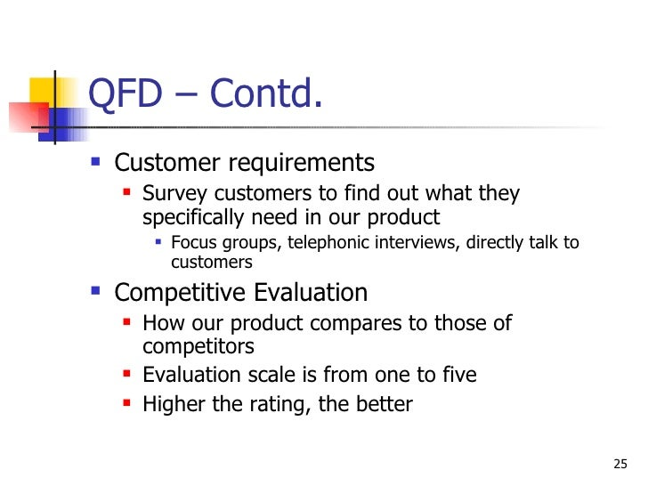 QFD – Contd. <ul><li>Customer requirements </li></ul><ul><ul><li>Survey customers to find out what they specifically need ...