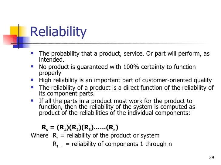 Reliability <ul><li>The probability that a product, service. Or part will perform, as intended. </li></ul><ul><li>No produ...