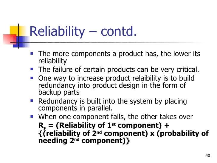 Reliability – contd. <ul><li>The more components a product has, the lower its reliability </li></ul><ul><li>The failure of...