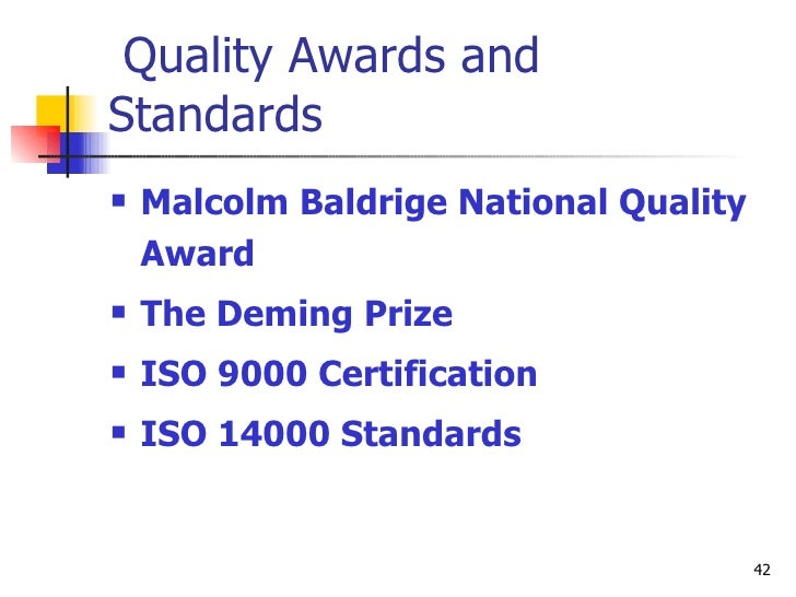 Quality Awards and Standards <ul><li>Malcolm Baldrige National Quality Award </li></ul><ul><li>The Deming Prize  </li></ul...