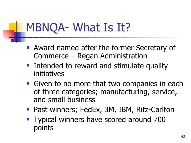 MBNQA- What Is It? <ul><li>Award named after the former Secretary of Commerce – Regan Administration </li></ul><ul><li>Int...
