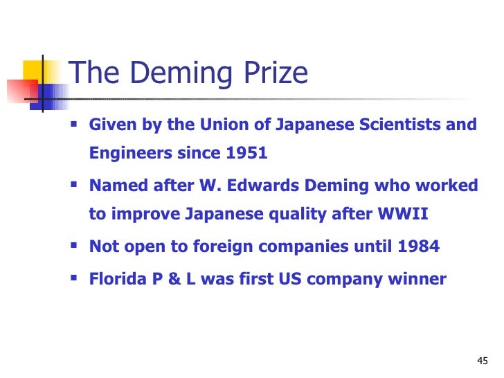 The Deming Prize <ul><li>Given by the Union of Japanese Scientists and Engineers since 1951 </li></ul><ul><li>Named after ...