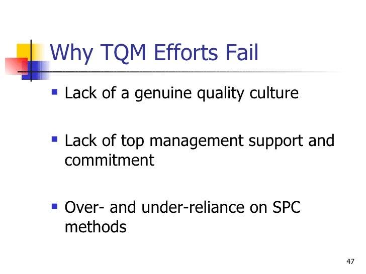 Why TQM Efforts Fail <ul><li>Lack of a genuine quality culture </li></ul><ul><li>Lack of top management support and commit...