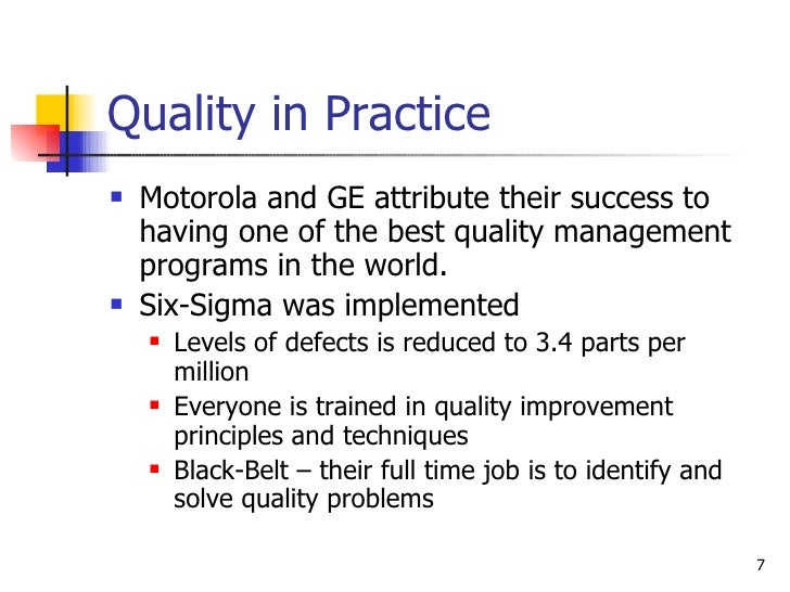 Quality in Practice <ul><li>Motorola and GE attribute their success to having one of the best quality management programs ...