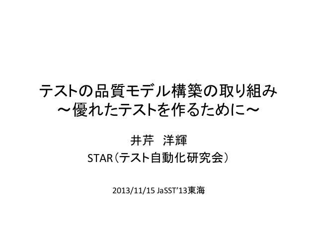 テストの品質モデル構築の取り組み   〜優れたテストを作るために〜 井芹 洋輝    STAR(テスト自動化研究会)      2013/11/15  JaSST'13東海