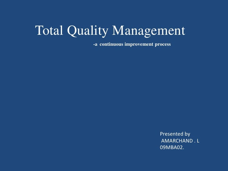Total Quality Management<br />-acontinuous improvement process<br />Presented by<br />AMARCHAND . L<br />09MBA02.<br />