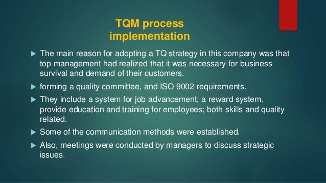 implementation if tqm The implementation process of tqm in your business the tqm encourages participation starting from the floor workers to the managers it is the philosophy of the management where the continuous improvement is required throughout the process.
