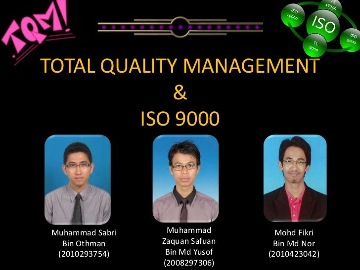 TOTAL QUALITY MANAGEMENT             &         ISO 9000Muhammad Sabri    Muhammad         Mohd Fikri  Bin Othman     Zaqua...