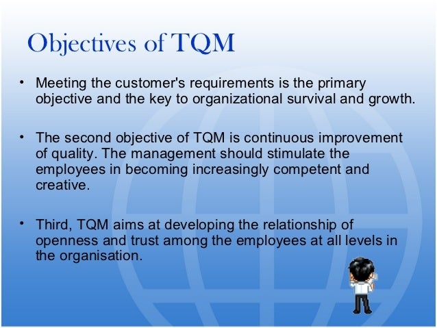 total quality management objectives Quality objectives and assessment the total quality management (tqm) process begins with a definition of the specific quality objectives important to the client's business assessments are conducted to benchmark the business relative to standards agreed upon with the client.