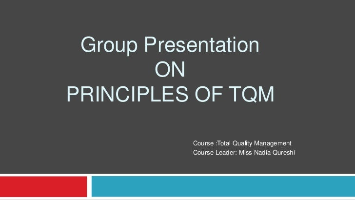 Group Presentation        ONPRINCIPLES OF TQM           Course :Total Quality Management           Course Leader: Miss Nad...