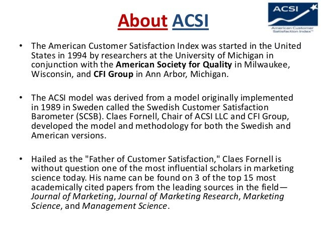 About ACSI • The American Customer Satisfaction Index was started in the United States in 1994 by researchers at the Unive...
