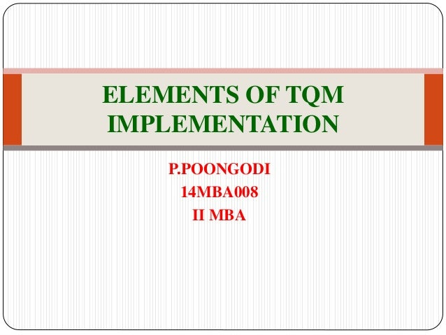 elements of tqm For this, industries have come up with tqm (total quality management) tqm has varied definitions across the globe it is a way of thinking and can be defined as a management tool, philosophy and set of principles which guide each and every member of the organization to work for meeting customer satisfaction.