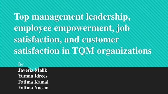 Top management leadership, employee empowerment, job satisfaction, and customer satisfaction in TQM organizations By Javer...