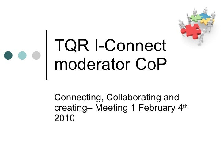 TQR I-Connect  moderator CoP Connecting, Collaborating and creating– Meeting 1 February 4 th  2010