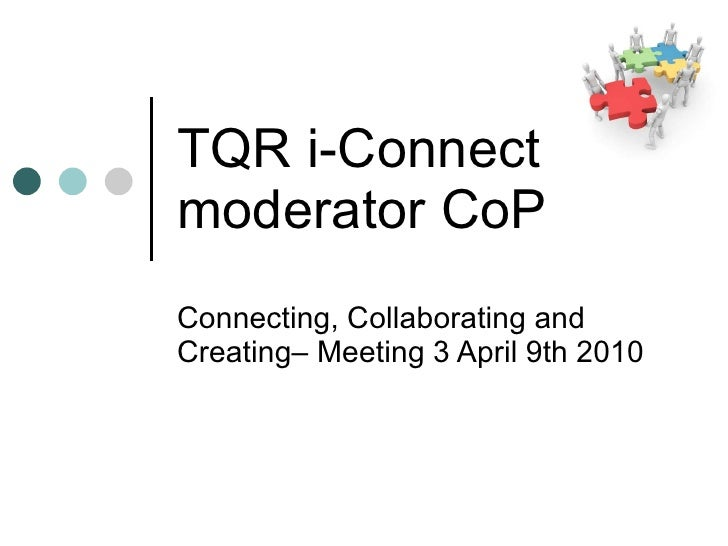 TQR i-Connect  moderator CoP Connecting, Collaborating and Creating– Meeting 3 April 9th 2010