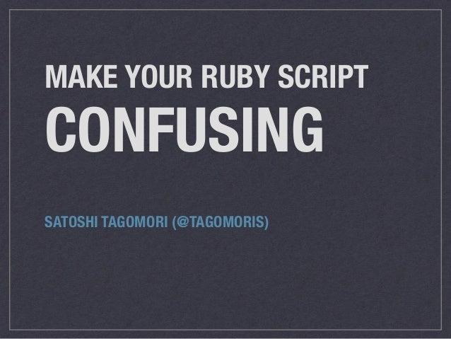 MAKE YOUR RUBY SCRIPT CONFUSING SATOSHI TAGOMORI (@TAGOMORIS)