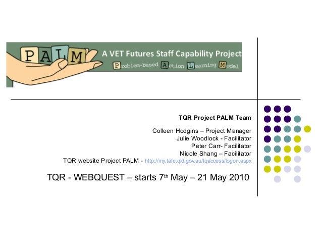 TQR Project PALM Team Colleen Hodgins – Project Manager Julie Woodlock - Facilitator Peter Carr- Facilitator Nicole Shang ...