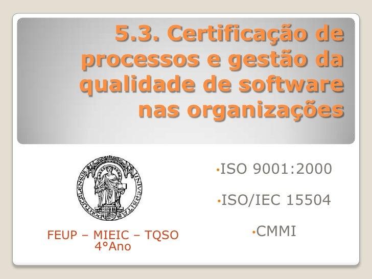 5.3. Certificação de processos e gestão da qualidade de software nas organizações<br /><ul><li>ISO 9001:2000