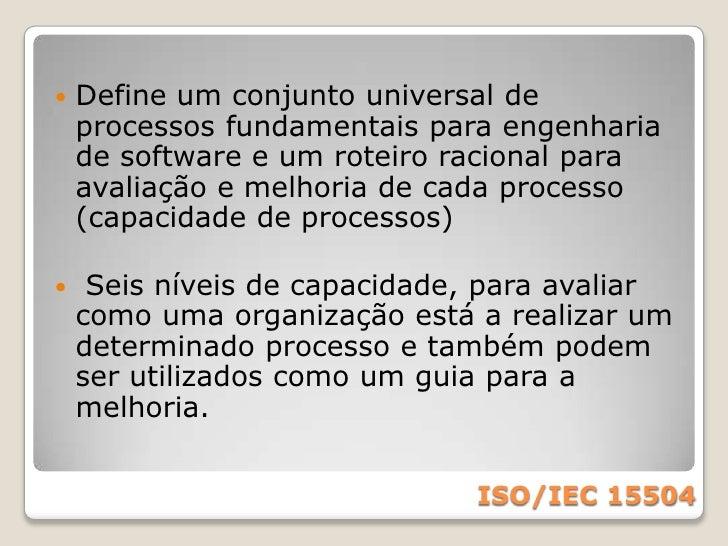 ISO/IEC 15504<br />Esta norma foi desenvolvida pela ISO com apoio da comunidade internacional através do projeto SPICE.<br...