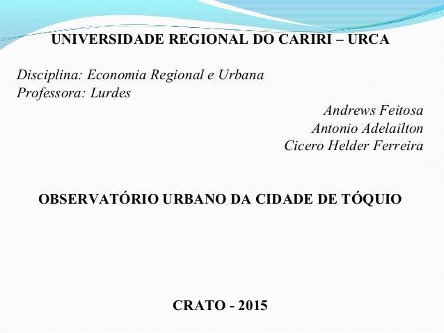 UNIVERSIDADE REGIONAL DO CARIRI – URCA Disciplina: Economia Regional e Urbana Professora: Lurdes Andrews Feitosa Antonio A...