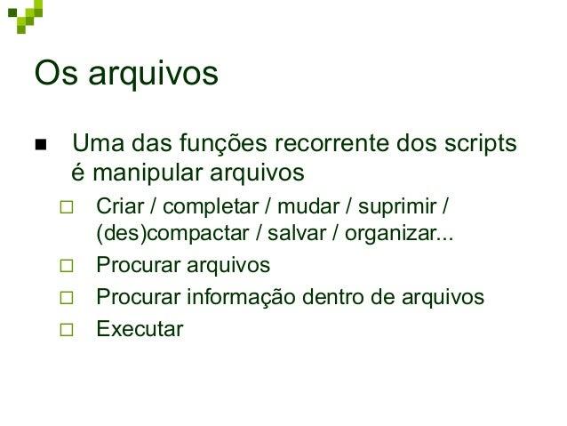 Os arquivos n Uma das funções recorrente dos scripts é manipular arquivos ¨ Criar / completar / mudar / suprimir / (de...