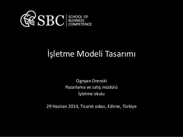 İşletme Modeli Tasarımı  Ognyan Drenski  Pazarlama ve satış müdürü  İşletme okulu  29 Haziran 2014, Ticaret odası, Edirne,...
