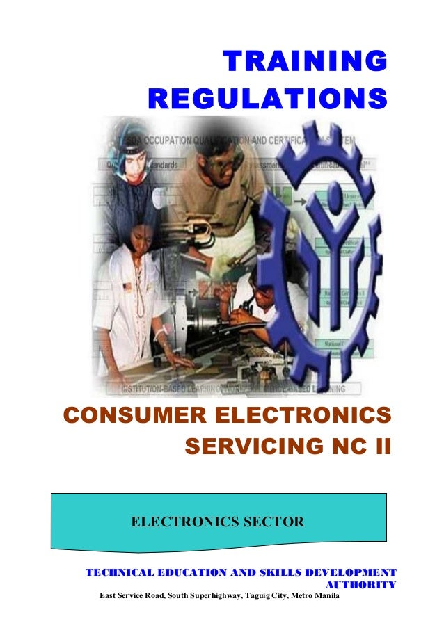 TRAINING REGULATIONS CONSUMER ELECTRONICS SERVICING NC II ELECTRONICS  SECTOR TECHNICAL EDUCATION AND SKILLS DEVELOPMENT A. ...