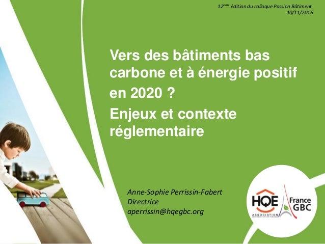 Vers des bâtiments bas carbone et à énergie positif en 2020 ? Enjeux et contexte réglementaire 12ème édition du colloque P...