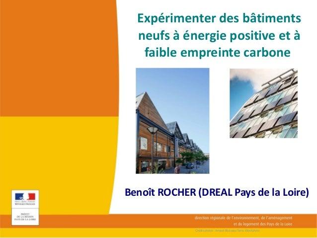 Expérimenter des bâtiments neufs à énergie positive et à faible empreinte carbone Benoît ROCHER (DREAL Pays de la Loire) C...
