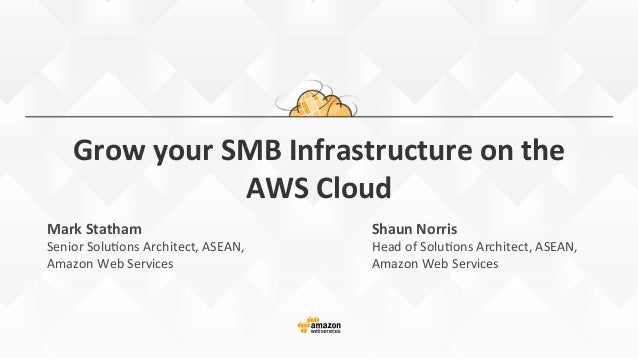 Grow  your  SMB  Infrastructure  on  the   AWS  Cloud   Mark  Statham   Senior  Solu*ons  Architec...