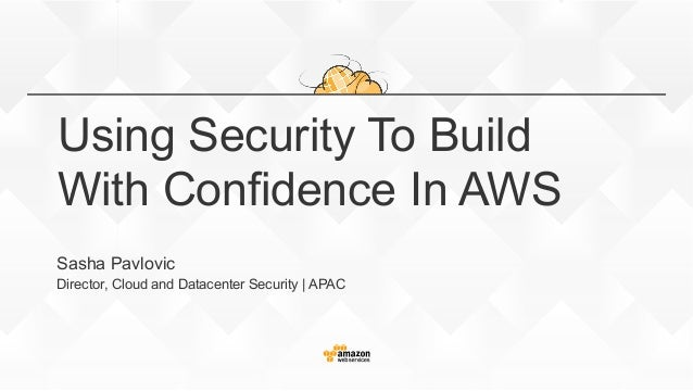 Using Security To Build With Confidence In AWS Sasha Pavlovic Director, Cloud and Datacenter Security | APAC