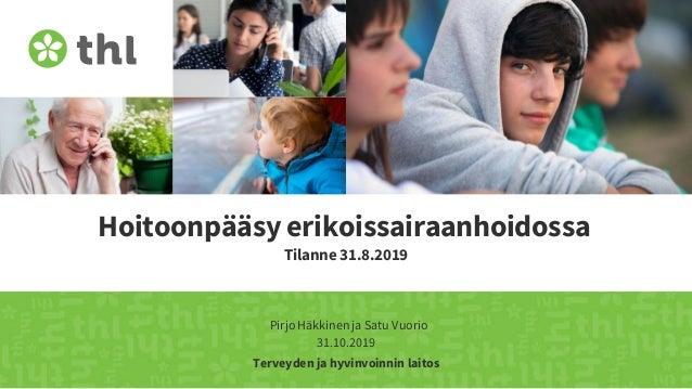 Terveyden ja hyvinvoinnin laitos Hoitoonpääsy erikoissairaanhoidossa Tilanne 31.8.2019 Pirjo Häkkinen ja Satu Vuorio 31.10...