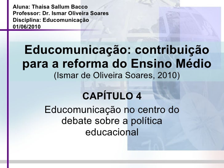 Educomunicação: contribuição para a reforma do Ensino Médio (Ismar de Oliveira Soares, 2010) CAPÍTULO 4 Educomunicação no ...