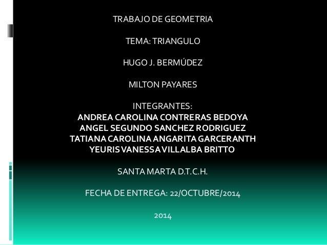 TRABAJO DE GEOMETRIA  TEMA: TRIANGULO  HUGO J. BERMÚDEZ  MILTON PAYARES  INTEGRANTES:  ANDREA CAROLINA CONTRERAS BEDOYA  A...