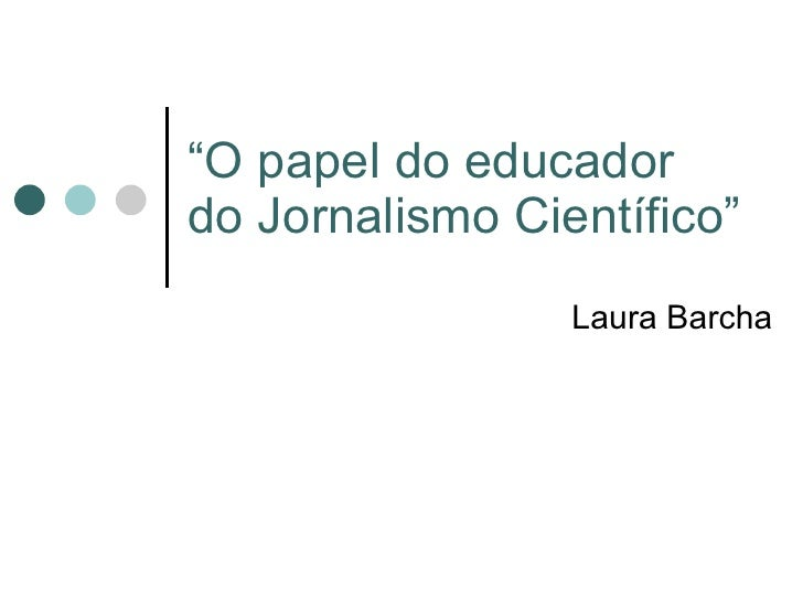 """ O papel do educador do Jornalismo Científico"" Laura Barcha"