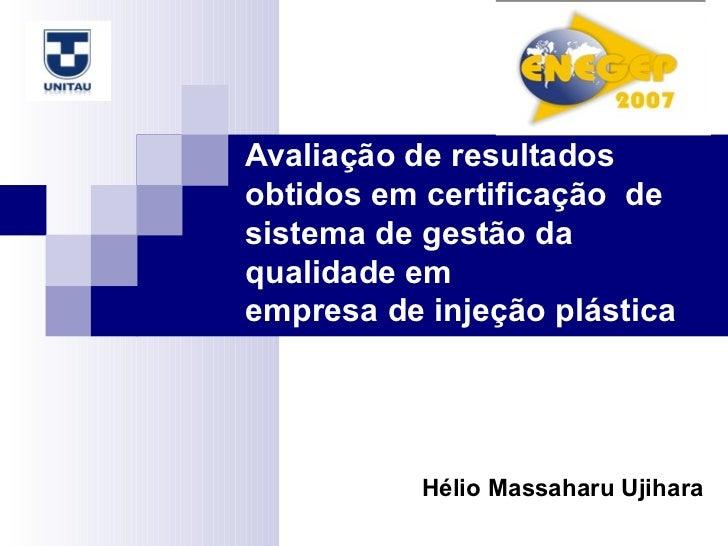 Hélio Massaharu Ujihara Avaliação de resultados obtidos em certificação  de sistema de gestão da qualidade em  empresa de ...