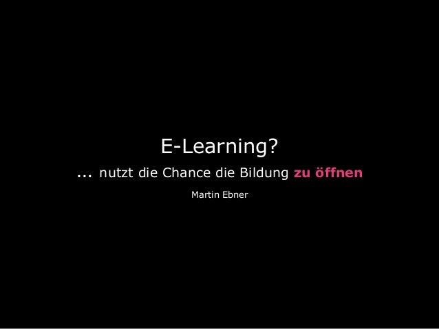 E-Learning? … nutzt die Chance die Bildung zu öffnen Martin Ebner