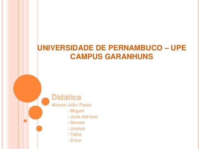 UNIVERSIDADE DE PERNAMBUCO – UPE CAMPUS GARANHUNS Didática Alunos:João Paulo : Miguel : José Adriano : Renato : Josival : ...