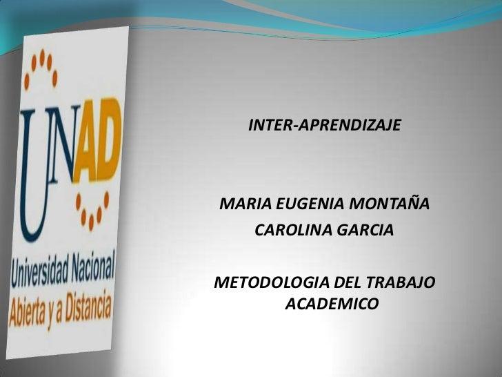 INTER-APRENDIZAJE    MARIA EUGENIA MONTAÑA    CAROLINA GARCIA  METODOLOGIA DEL TRABAJO       ACADEMICO
