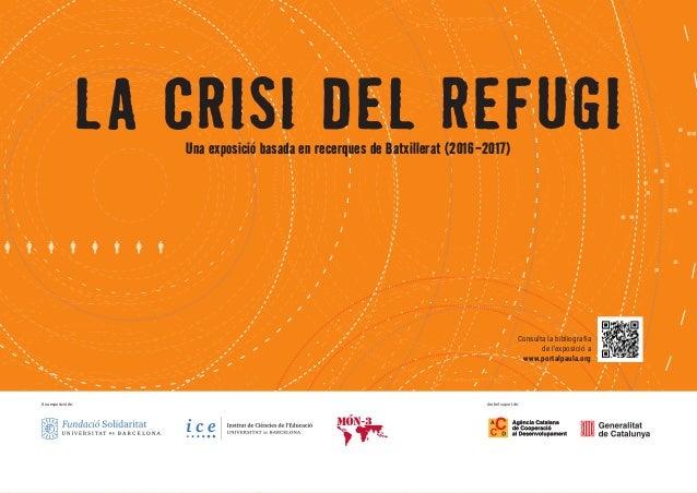 LA CRISI DEL REFUGIUna exposició basada en recerques de Batxillerat (2016-2017) Una exposició de: Amb el suport de: Consul...