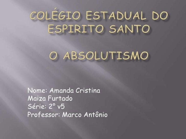 COLÉGIO ESTADUAL DO ESPIRITO SANTOO ABSOLUTISMO<br />Nome: Amanda Cristina<br />Maiza Furtado<br />Série: 2° v5<br />Profe...
