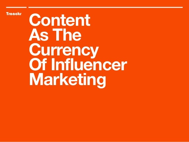 Traackr Content As The Currency Of Influencer Marketing