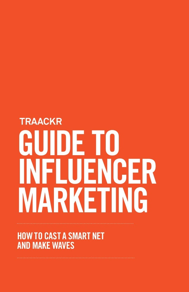 GUIDE TO INFLUENCER MARKETING HOW TO CAST A SMART NET AND MAKE WAVES TRAACKR