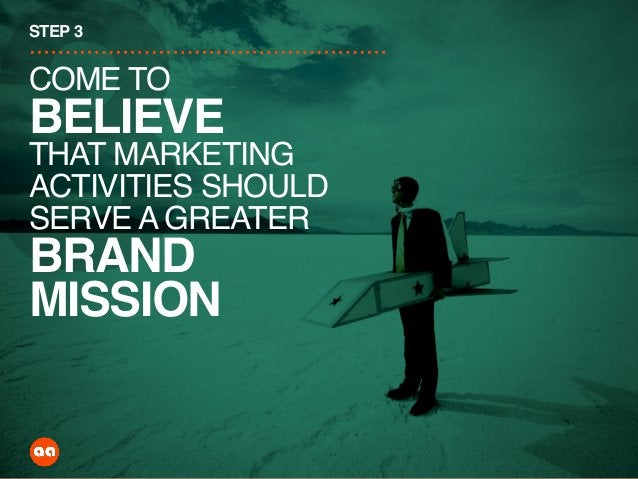 3 STEP 3 COME TO BELIEVE THAT MARKETING ACTIVITIES SHOULD SERVE A GREATER BRAND MISSION