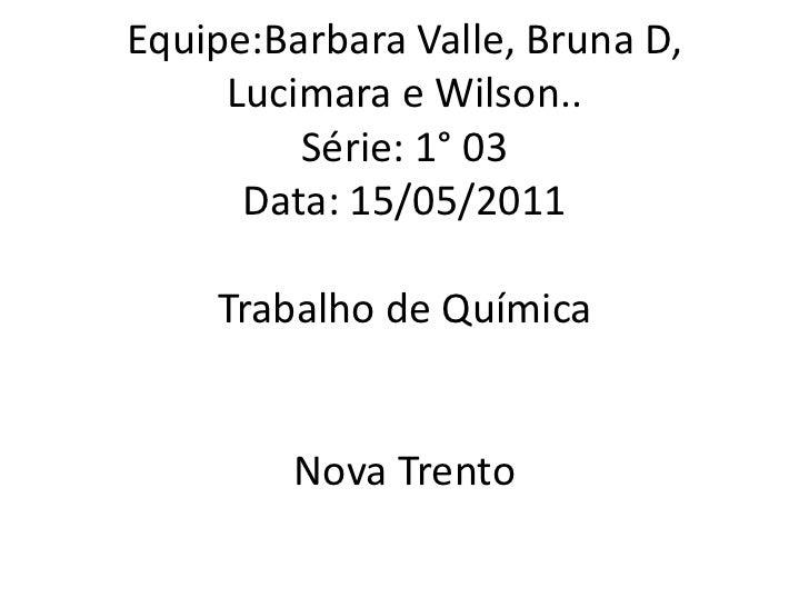 Equipe:Barbara Valle, Bruna D, Lucimara e Wilson..Série: 1° 03Data: 15/05/2011Trabalho de QuímicaNova Trento <br />